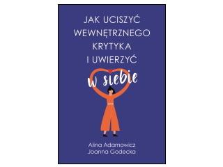 """""""Jak uciszyć wewnętrznego krytyka i uwierzyć w siebie"""" Alina Adamowicz, Joanna Godecka"""