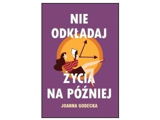 """""""Nie odkładaj życia na później"""" Joanna Godecka"""