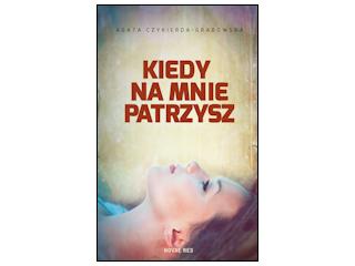 """Nowość wydawnicza """"Kiedy na mnie patrzysz"""" Agata Czykierda-Grabowska."""