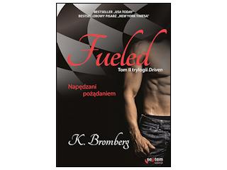"""Nowość wydawnicza """"Fueled. Napędzani pożądaniem"""" K. Bromberg."""